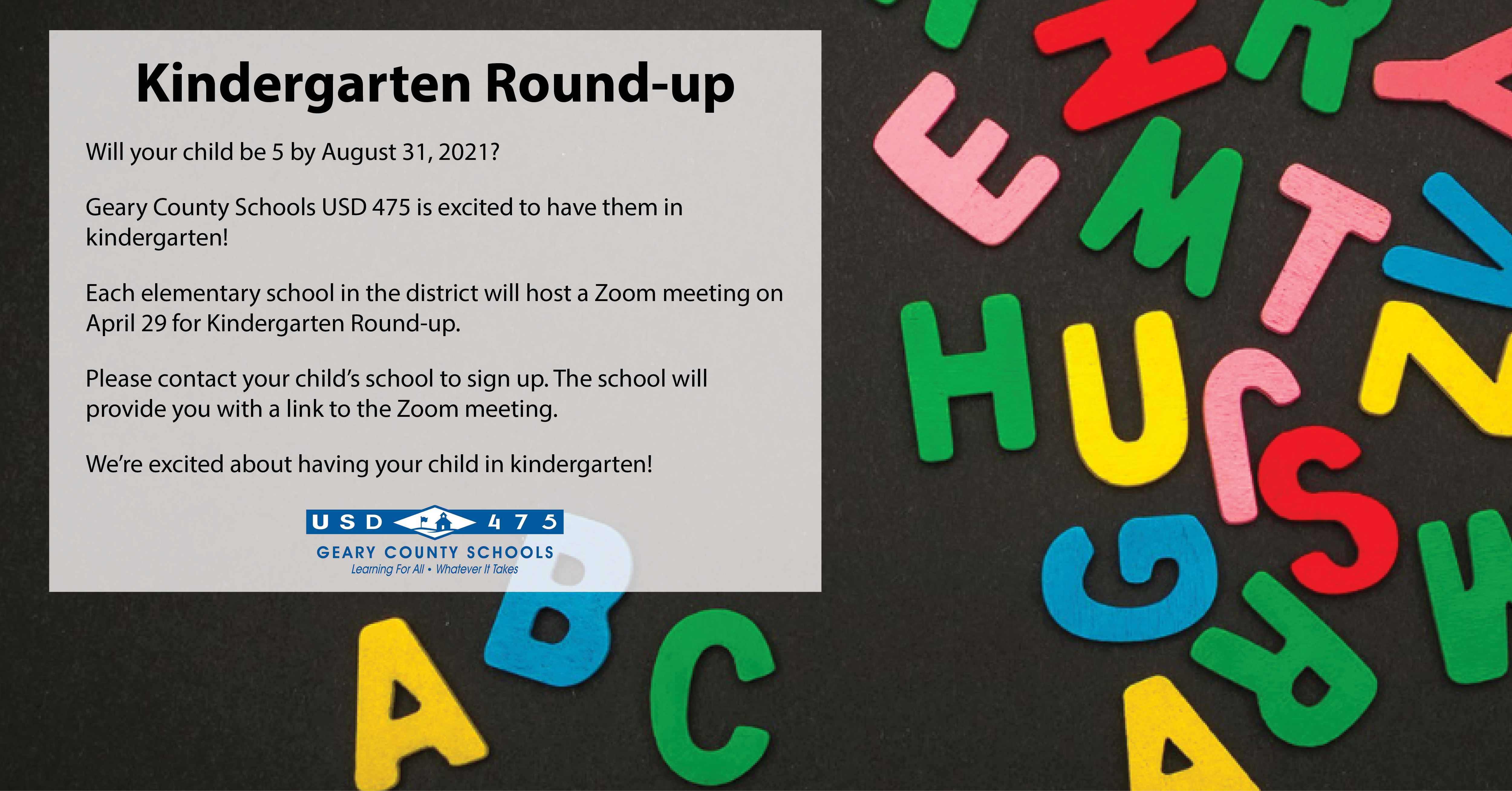 Parents, if you have a child that will turn 5 before August 21, 2021 they are Kindergarten eligible age for the fall! All schools will be holding a Kindergarten round-up session on April 29. You can contact your neighborhood school and they will send you the Zoom link for round-up. If you're not sure of your neighborhood school, go to Infofinder (www.usd475.org >links> infofinder) type in your address and it will let you know which elementary school boundary you live in.
